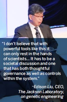 I don't believe that with powerful tools like this it can only rest in the hands of scientists… It has to be a societal discussion and one that has both thoughtful governance as well as controls within the system.-Edison Liu, CEO, The Jackson Laboratory, on genetic engineering