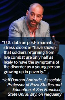 U.S. data on post-traumatic stress disorder have shown that soldiers returning from live combat are only half as likely to have the symptoms of the disorder as a young person growing up in poverty.-Jeff Duncan-Andrade, Associate Professor of Raza Studies and Education at San Francisco State University, on inequality